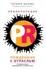 Т. Ю. Шахнес Энциклопедия PR. Рожденная с отраслью. История успеха, рассказанная от первого лица