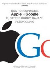 Ф. Фогельштейн Как поссорились Apple и Google и, затеяв войну, начали революцию